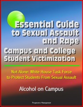 Essential Guide to Sexual Assault and Rape: Campus and College Student Victimization, Not Alone: White House Task Force to Protect Students From Sexual Assault, Alcohol on Campus