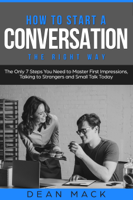 Dean Mack - How to Start a Conversation: The Right Way - The Only 7 Steps You Need to Master First Impressions, Talking to Strangers and Small Talk Today artwork