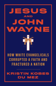 Jesus and John Wayne: How White Evangelicals Corrupted a Faith and Fractured a Nation Book Cover