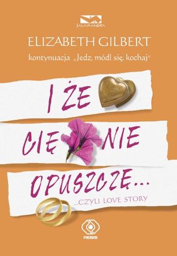 Elizabeth Gilbert - I że Cię nie opuszczę...