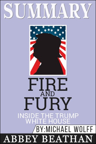 Abbey Beathan - Summary of Fire and Fury: Inside the Trump White House by Michael Wolff
