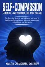 Self-Compassion Learn to Love Yourself For Who You Are: The Essential Lessons and Guidance you Need in Building self-Compassion, Being Compassionate, Mindfulness, and Self-Worth
