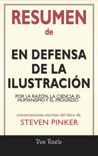 Don Ruelo - Resumen de En Defensa de La Ilustración: Por La Razón, La Ciencia, El Humanismo y El Progreso: Conversaciones Escritas Del Libro De Steven Pinker