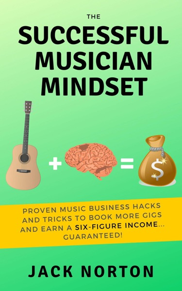 The Successful Musician Mindset: Proven Music Business Hacks and Tricks to Book More Gigs and Earn a Six Figure Income...Guaranteed!