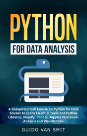Python For Data Analysis : A Complete Crash Course on Python for Data Science to Learn Essential Tools and Python Libraries, NumPy, Pandas, Jupyter Notebook, Analysis and Visualization