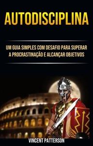 Autodisciplina: Um Guia Simples Com Desafio Para Superar A Procrastinação E Alcançar Objetivos Book Cover