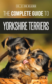 The Complete Guide to Yorkshire Terriers: Learn Everything about How to Find, Train, Raise, Feed, Groom, and Love your new Yorkie Puppy