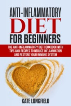 Anti-Inflammatory Diet for Beginners - The Anti-Inflammatory Diet Cookbook with Tips and Recipes to Reduce Inflammation and Restore Your Immune System