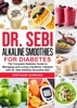 Dr. Sebi Alkaline Smoothies For Diabetes: The Complete Diabetes Guide To Managing And Living A Healthier Lifestyle With Dr. Sebi Alkaline Smoothie Diet