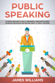 Public Speaking: 10 Simple Methods to Build Confidence, Overcome Shyness, Increase Persuasion and Become Great at Public Speaking