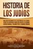 Historia de los judíos: Una guía fascinante de la historia de los judíos, desde los antiguos israelitas hasta la Segunda Guerra Mundial, pasando por el dominio romano