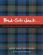"""Bed-Sti Jack…..It's All About Family, Faith And Country"""":  A Personal Memoir"""