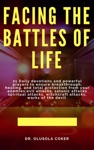 Facing The Battles Of Life 21 Daily Devotions And Powerful Prayers To Ensure Breakthrough Healing And Total Protection