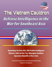 The Vietnam Cauldron: Defense Intelligence in the War for Southeast Asia - Expanding the New DIA, USS Pueblo Intelligence Disaster, Raid on Son Tay, Mayaguez Incident, Operation Babylift at War's End