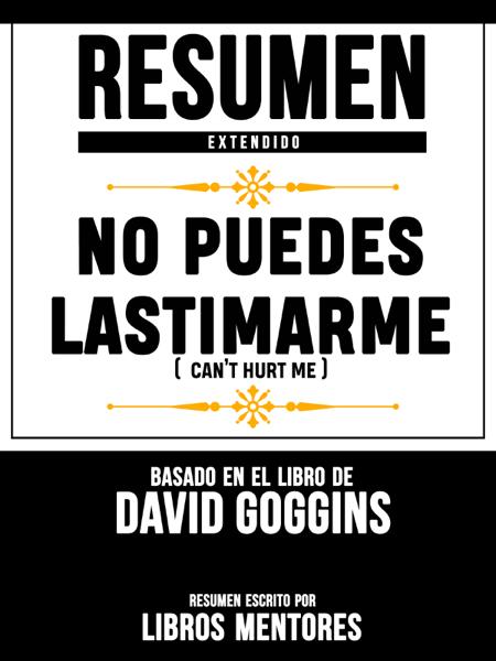 Resumen Extendido: No Puedes Lastimarme (Can't Hurt Me) - Basado En El Libro De David Goggins by Libros Mentores