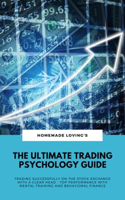 The Ultimate Trading Psychology Guide: Trading Successfully On The Stock Exchange With A Clear Head - Top Performance With Mental Training And Behavioral Finance