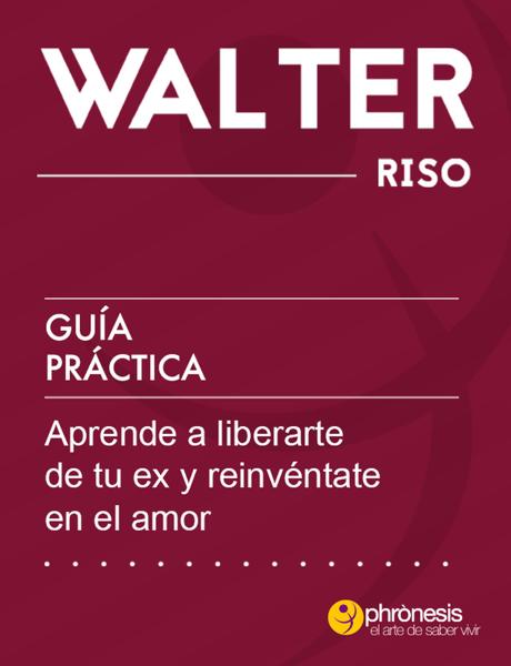 Guía práctica: Aprende a liberarte de tu ex y reinvéntate en el amor por Walter Riso