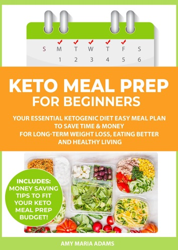 Keto Meal Prep for Beginners: Your Essential Ketogenic Diet Easy Meal Plan to Save Time & Money for Long-Term Weight Loss, Eating Better and Healthy Living