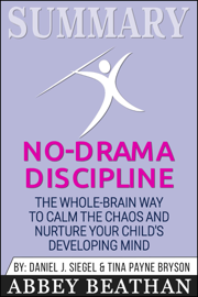 Summary of No-Drama Discipline: The Whole-Brain Way to Calm the Chaos and Nurture Your Child's Developing Mind by Daniel J. Siegel & Tina Payne Bryson