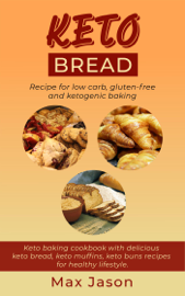 Keto Bread: Recipe For Low Carb, Gluten-Free and Ketogenic Baking. Keto Baking Cookbook With Delicious Keto Bread, Keto Muffins, Keto Buns Recipes For Healthy Lifestyle.