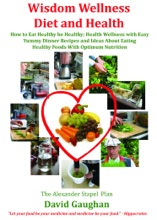 Wisdom Wellness Diet and Health: How to Eat Healthy Be Healthy; Health Wellness with Easy Yummy Dinner Recipes and Ideas About Eating Healthy Foods With Optimum Nutrition