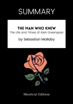 SUMMARY - The Man Who Knew: The Life and Times of Alan Greenspan by Sebastian Mallaby