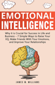 Emotional Intelligence: Why it is Crucial for Success in Life and Business- 7 Simple Ways to Raise Your EQ, Make Friends with Your Emotions, and Improve Your Relationships