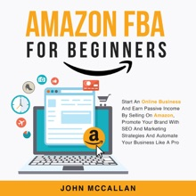 Amazon FBA For Beginners: Start An Online Business And Earn Passive Income By Selling On Amazon, Promote Your Brand With SEO And Marketing Strategies And Automate Your Business Like A Pro