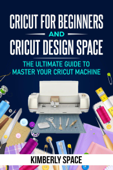 Cricut for Beginners and Cricut Design Space: the Ultimate Guide to Master your Cricut Machine Book Cover