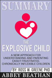 Summary of The Explosive Child: A New Approach for Understanding and Parenting Easily Frustrated, Chronically Inflexible Children by Dr. Ross W. Greene