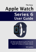 The Easy Apple Watch Series 6 User Guide: The Quick User Manual to Learn How to Use Your New Apple Watch 6 With Ease, Operate Watch OS 7 & Master Its Hidden Features