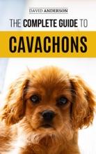 The Complete Guide To Cavachons: Choosing, Training, Teaching, Feeding, And Loving Your Cavachon Dog