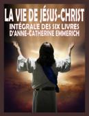 La vie de Jésus Christ - Intégrale des six livres d'A.C. Emmerich