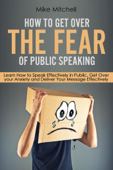 How To Get Over The Fear Of Public Speaking Learn How to Speak Effectively in Public, Get Over your Anxiety and Deliver Your Message Effectively