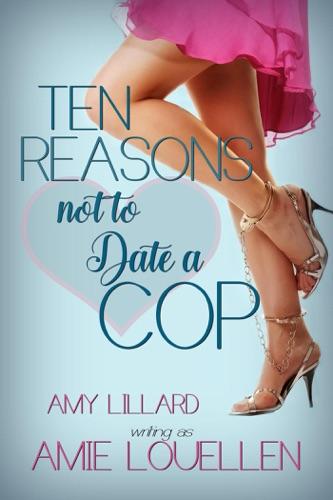 Amie Louellen & Amy Lillard - Ten Reasons Not to Date a Cop
