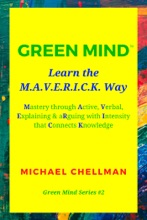 Green Mind: Learn the M.A.V.E.R.I.C.K. Way—Mastery Through Active, Verbal, Explaining & Arguing With Intensity That Connects Knowledge