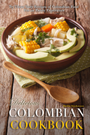 Delicious Colombian Cookbook: Try These Tasty Recipes of Colombian Food for an Exotic Experience