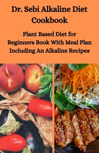 Dr. Sebi Alkaline Diet Cookbook: Plant Based Diet for Beginners Book With Meal Plan Including Alkaline Recipes Book Cover