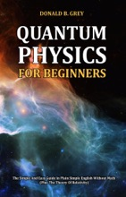Quantum Physics for Beginners - The Simple And Easy Guide In Plain Simple English Without Math (Plus The Theory Of Relativity)