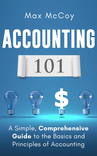 Accounting 101: A Simple, Comprehensive Guide to the Basics and Principles of Accounting