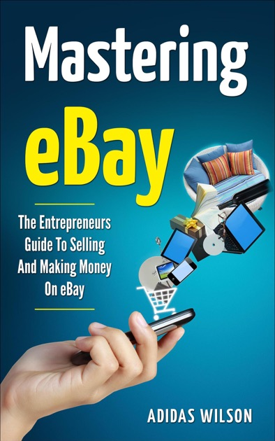 Mastering eBay - The Entrepreneurs Guide To Selling And Making Money On  eBay by Adidas Wilson on Apple Books