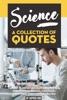 Science: A Collection Of Quotes From Albert Einstein, Carl Sagan, Charles Darwin, Michio Kaku, Neil DeGrasse Tyson, Nikola Tesla, Richard Dawkins, Richard Feynman, Stephen Hawking And Many More!