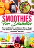 Smoothies for Diabetics: Reverse Diabetes and Lower Blood Sugar with 36 Quick & Easy Delicious Diabetic Smoothie Recipes