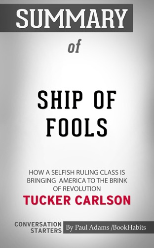 Book Habits - Summary of Ship of Fools: How a Selfish Ruling Class Is Bringing America to the Brink of Revolution by Tucker Carlson  Conversation Starters