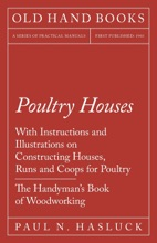 Poultry Houses - With Instructions and Illustrations on Constructing Houses, Runs and Coops for Poultry - The Handyman's Book of Woodworking