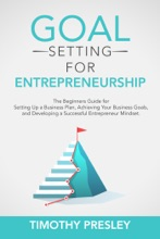 Goal Setting For Entrepreneurship: The Beginners Guide For Setting Up A Business Plan, Achieving Your Business Goals, And Developing A Successful Entrepreneur Mindset