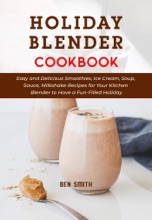 Holiday Blender Cookbook: Easy and Delicious Smoothies, Ice Cream, Soup, Sauce, Milkshake Recipes for Your Kitchen Blender to Have a Fun-Filled Holiday
