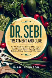 Dr. Sebi Treatment and Cure: The Alkaline Detox Diet for STDs, Herpes, Heart Disease, Cancer, Hypothyroidism, Diabetes, Kidney Stones, and Other Issues
