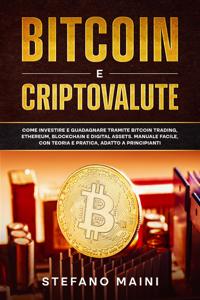 Bitcoin e Criptovalute: Come investire e guadagnare tramite Bitcoin Trading, Ethereum, Blockchain e Digital Assets. Manuale Facile, con Teoria e Pratica, adatto a Principianti Copertina del libro