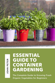 Essential Guide to Container Gardening; The Complete Guide to Growing Fresh Organic Vegetables for Beginners